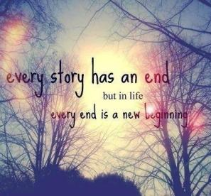 Every story has an end but in life every end is a new beginning